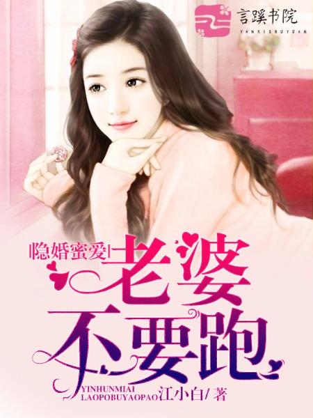[花语书坊]江小白小说《隐婚蜜爱:老婆,不要跑》完整版在线阅读