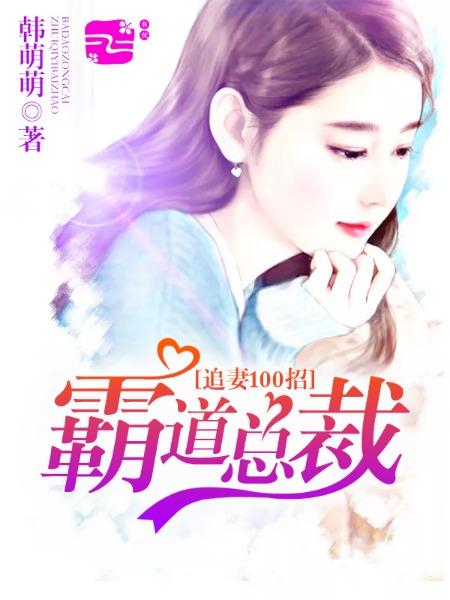 [花语书坊]韩萌萌小说《霸道总裁追妻100招》全本在线阅读