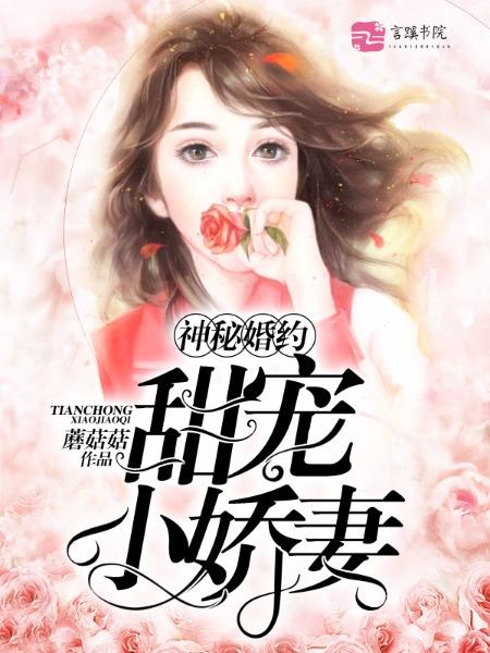 [花语书坊]蘑菇菇小说《神秘婚约:甜宠小娇妻》完整版在线阅读